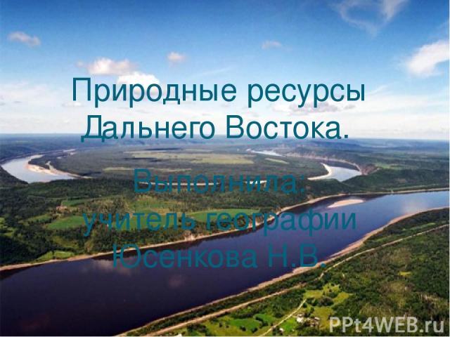 Природные ресурсы Дальнего Востока. Выполнила: учитель географии Юсенкова Н.В.
