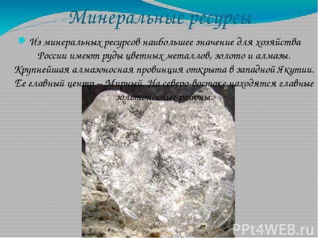 Минеральные ресурсы Из минеральных ресурсов наибольшее значение для хозяйства России имеют руды цветных металлов, золото и алмазы. Крупнейшая алмазоносная провинция открыта в западной Якутии. Ее главный центр – Мирный. На северо-востоке находятся гл…