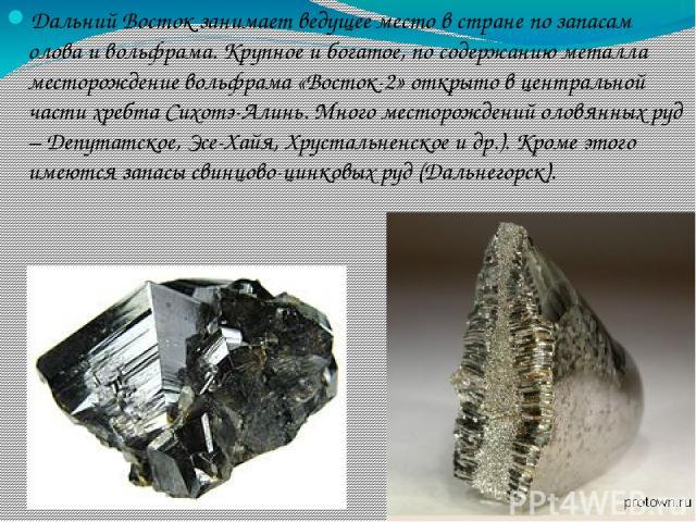Дальний Восток занимает ведущее место в стране по запасам олова и вольфрама. Крупное и богатое, по содержанию металла месторождение вольфрама «Восток-2» открыто в центральной части хребта Сихотэ-Алинь. Много месторождений оловянных руд – Депутатское…