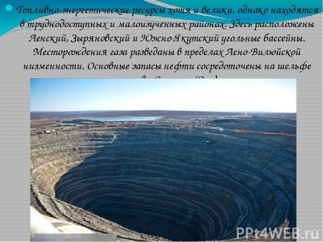Топливно-энергетические ресурсы хотя и велики, однако находятся в труднодоступных и малоизученных районах. Здесь расположены Ленский, Зыряновский и Южно-Якутский угольные бассейны. Месторождения газа разведаны в пределах Лено-Вилюйской низменности. …