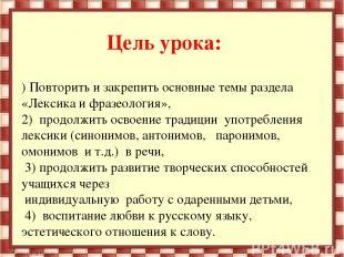 Цель урока:  1) Повторить и закрепить основные темы раздела «Лексика и фразеоло