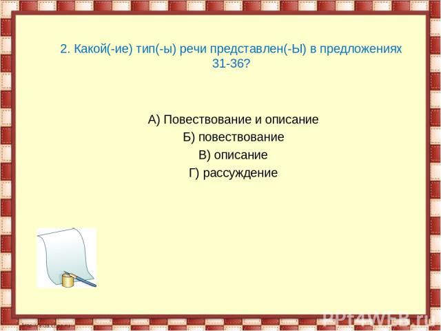 2. Какой(-ие) тип(-ы) речи представлен(-Ы) в предложениях 31-36?  А) Повествование и описание Б) повествование В) описание Г) рассуждение