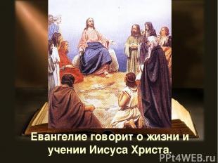 Евангелие говорит о жизни и учении Иисуса Христа.