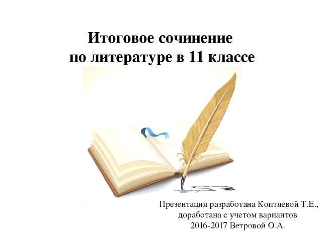 Итоговое сочинение по литературе в 11 классе Презентация разработана Коптяевой Т.Е., доработана с учетом вариантов 2016-2017 Ветровой О.А.
