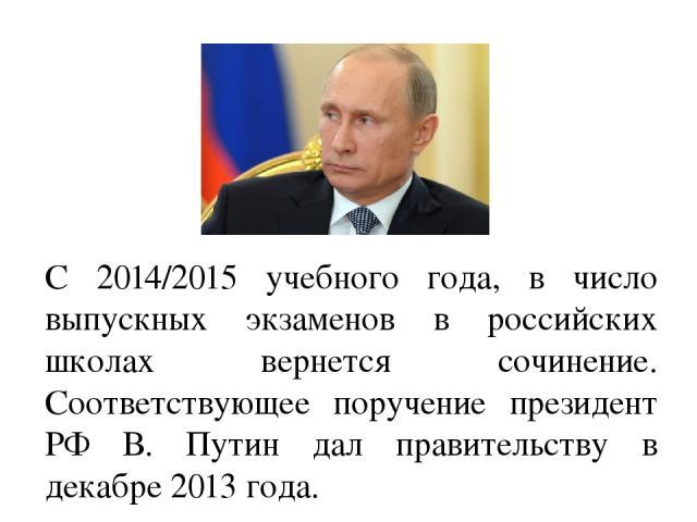 С 2014/2015 учебного года, в число выпускных экзаменов в российских школах вернется сочинение. Соответствующее поручение президент РФ В. Путин дал правительству в декабре 2013 года.