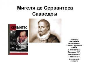 Мигеля де Сервантеса Сааведры Подборку материала подготовила Учитель русского яз