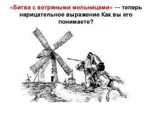«Битва с ветряными мельницами» — теперь нарицательное выражение Как вы его поним