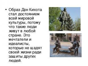 Образ Дон Кихота стал достоянием всей мировой культуры, потому что такие люди жи