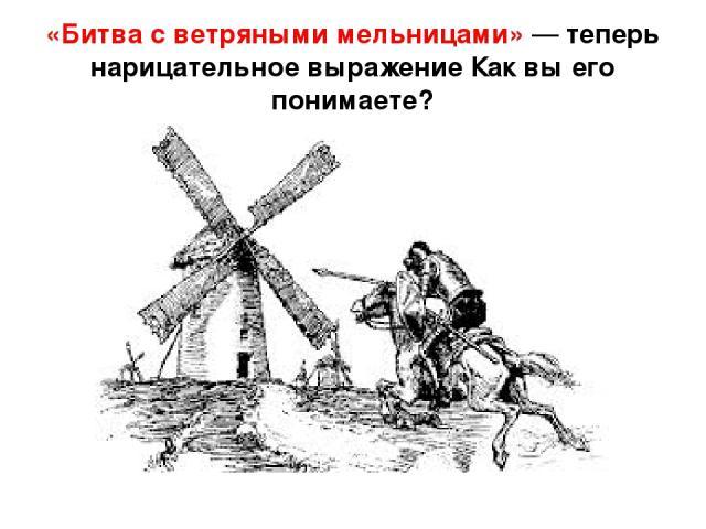 «Битва с ветряными мельницами» — теперь нарицательное выражение Как вы его понимаете?