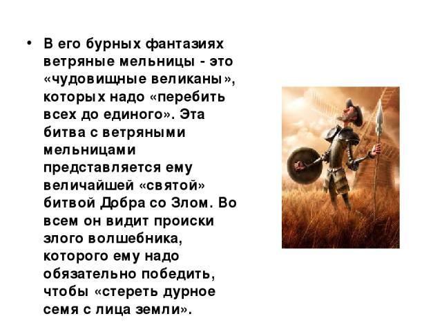 В его бурных фантазиях ветряные мельницы - это «чудовищные великаны», которых надо «перебить всех до единого». Эта битва с ветряными мельницами представляется ему величайшей «святой» битвой Добра со Злом. Во всем он видит происки злого волшебника, к…