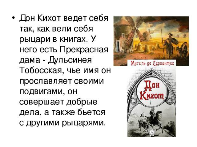 Дон Кихот ведет себя так, как вели себя рыцари в книгах. У него есть Прекрасная дама - Дульсинея Тобосская, чье имя он прославляет своими подвигами, он совершает добрые дела, а также бьется с другими рыцарями.