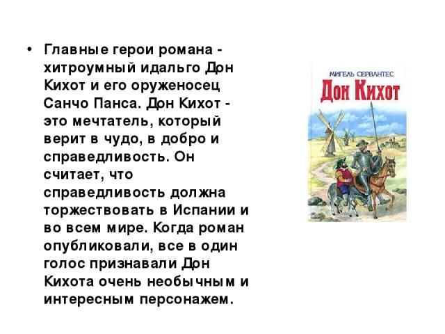 Главные герои романа - хитроумный идальго Дон Кихот и его оруженосец Санчо Панса. Дон Кихот - это мечтатель, который верит в чудо, в добро и справедливость. Он считает, что справедливость должна торжествовать в Испании и во всем мире. Когда роман оп…