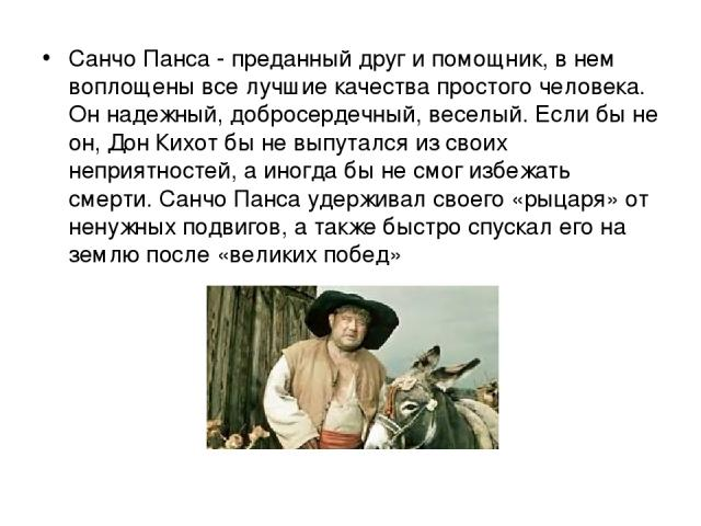 Санчо Панса - преданный друг и помощник, в нем воплощены все лучшие качества простого человека. Он надежный, добросердечный, веселый. Если бы не он, Дон Кихот бы не выпутался из своих неприятностей, а иногда бы не смог избежать смерти. Санчо Панса у…