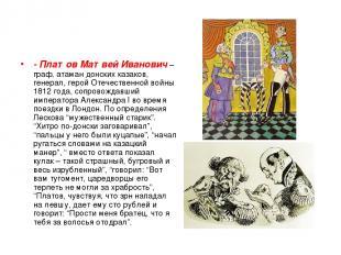 - Платов Матвей Иванович– граф, атаман донских казаков, генерал, герой Отечеств