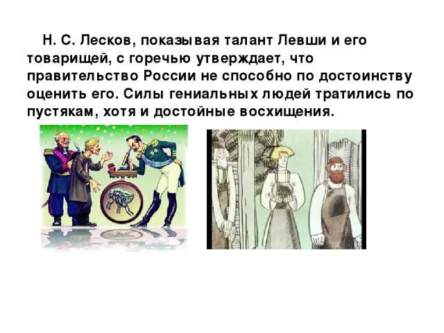 Н. С. Лесков, показывая талант Левши и его товарищей, с горечью утверждает, что правительство России не способно по достоинству оценить его. Силы гениальных людей тратились по пустякам, хотя и достойные восхищения.