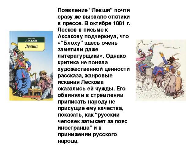 """Появление """"Левши"""" почти сразу же вызвало отклики в прессе. В октябре 1881 г. Лесков в письме к Аксакову подчеркнул, что «""""Блоху"""" здесь очень заметили даже литературщики». Однако критика не поняла художественной ценности рассказа, жанровые искания Ле…"""