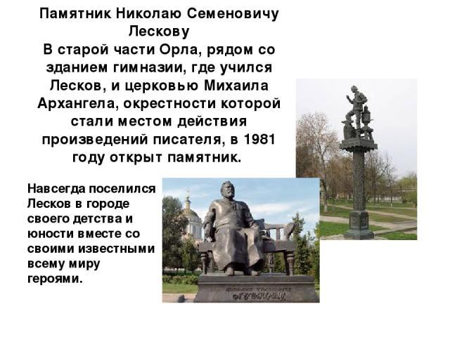 Памятник Николаю Семеновичу Лескову В старой части Орла, рядом со зданием гимназии, где учился Лесков, и церковью Михаила Архангела, окрестности которой стали местом действия произведений писателя, в 1981 году открыт памятник. Навсегда поселился Лес…