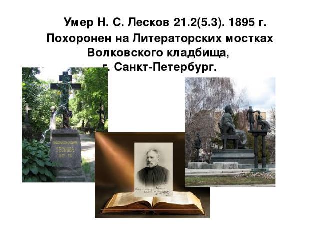 Умер Н. С. Лесков 21.2(5.3). 1895 г. Похоронен на Литераторских мостках Волковского кладбища, г. Санкт-Петербург.