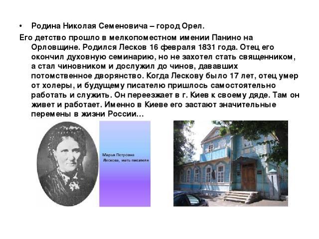 Родина Николая Семеновича – город Орел. Его детство прошло в мелкопоместном имении Панино на Орловщине. Родился Лесков 16 февраля 1831 года. Отец его окончил духовную семинарию, но не захотел стать священником, а стал чиновником и дослужил до чинов,…