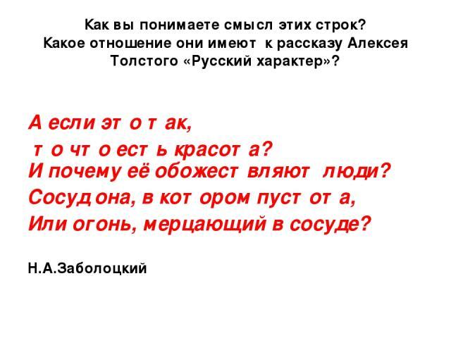 Как вы понимаете смысл этих строк? Какое отношение они имеют к рассказу Алексея Толстого «Русский характер»? А если это так, то что есть красота? И почему её обожествляют люди? Сосуд она, в котором пустота, Или огонь, мерцающий в сосуде? Н.А.Заболоцкий