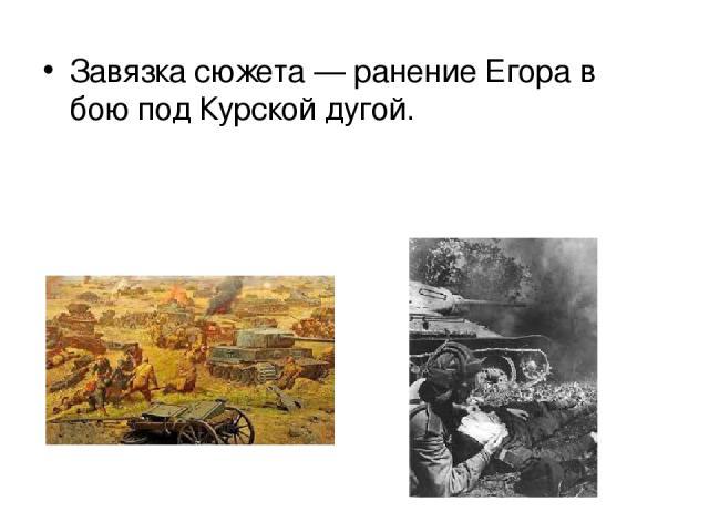 Завязка сюжета — ранение Егора в бою под Курской дугой.