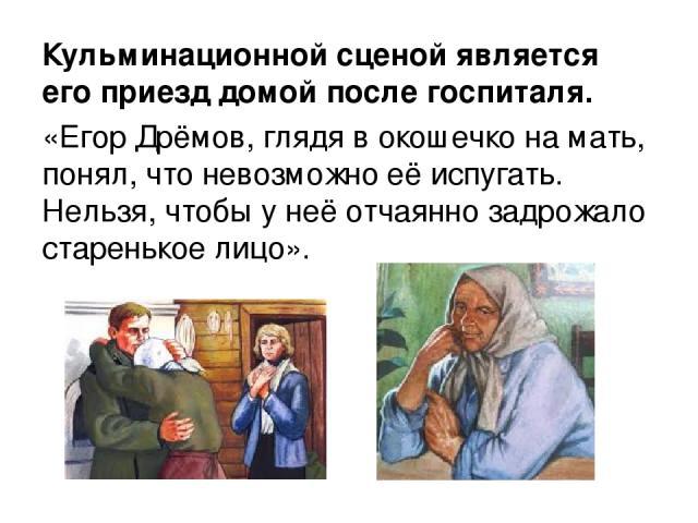 Кульминационной сценой является его приезд домой после госпиталя. «Егор Дрёмов, глядя в окошечко на мать, понял, что невозможно её испугать. Нельзя, чтобы у неё отчаянно задрожало старенькое лицо».