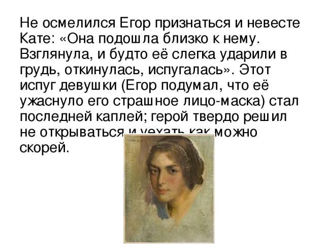Не осмелился Егор признаться и невесте Кате: «Она подошла близко к нему. Взглянула, и будто её слегка ударили в грудь, откинулась, испугалась». Этот испуг девушки (Егор подумал, что её ужаснуло его страшное лицо-маска) стал последней каплей; герой т…
