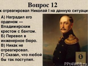 Вопрос 12 Как отреагировал Николай I на данную ситуацию? А) Наградил его орденом