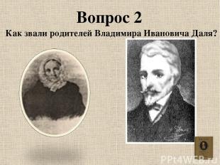 Вопрос 2 Как звали родителей Владимира Ивановича Даля?
