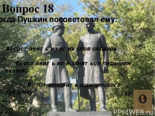 Вопрос 18 Тогда Пушкин посоветовал ему: А) составить из этих слов словарь; Б) ос