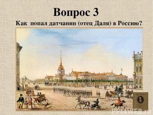 Вопрос 3 Как попал датчанин (отец Даля) в Россию?