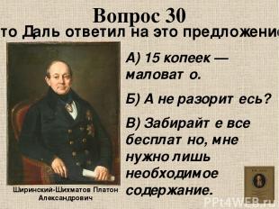 Вопрос 30 Ширинский-Шихматов Платон Александрович Что Даль ответил на это предло