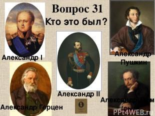 Вопрос 31 Кто это был? Александр I Александр II Александр Дюма (сын) Александр Г