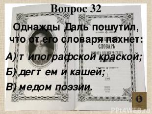 Вопрос 32 Однажды Даль пошутил, что от его словаря пахнет: А) типографской краск