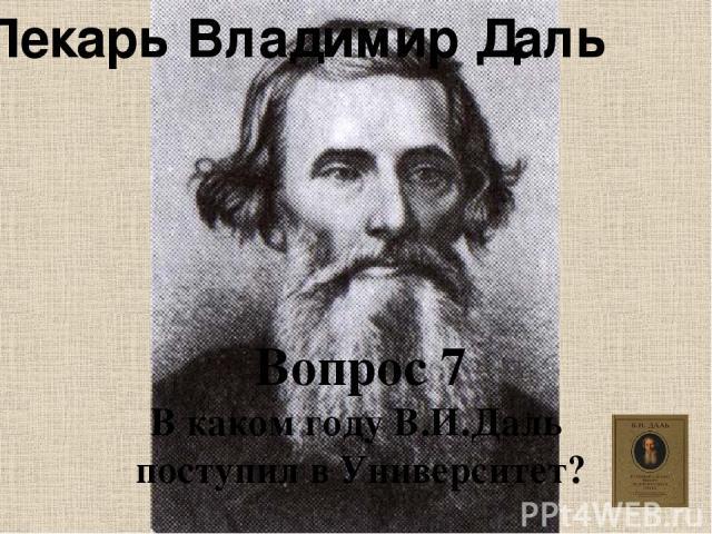 Лекарь Владимир Даль Вопрос 7 В каком году В.И.Даль поступил в Университет?