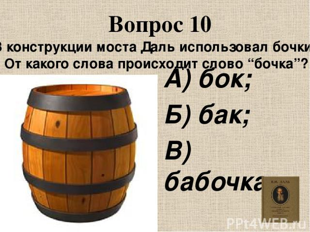 """Вопрос 10 В конструкции моста Даль использовал бочки. От какого слова происходит слово """"бочка""""? А) бок; Б) бак; В) бабочка."""