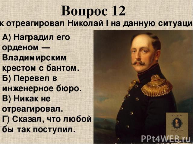 Вопрос 12 Как отреагировал Николай I на данную ситуацию? А) Наградил его орденом — Владимирским крестом с бантом. Б) Перевел в инженерное бюро. В) Никак не отреагировал. Г) Сказал, что любой бы так поступил.