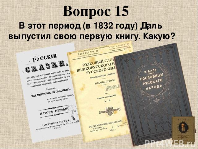Вопрос 15 В этот период (в 1832 году) Даль выпустил свою первую книгу. Какую?