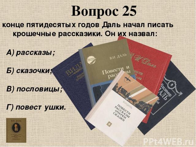 В конце пятидесятых годов Даль начал писать крошечные рассказики. Он их назвал: Вопрос 25 А) рассказы; Б) сказочки; В) пословицы; Г) повестушки.