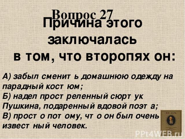 Вопрос 27 Причина этого заключалась в том, что второпях он: А) забыл сменить домашнюю одежду на парадный костюм; Б) надел простреленный сюртук Пушкина, подаренный вдовой поэта; В) просто потому, что он был очень известный человек.