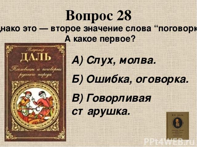 """Вопрос 28 Однако это — второе значение слова """"поговорка"""". А какое первое? А) Слух, молва. Б) Ошибка, оговорка. В) Говорливая старушка."""