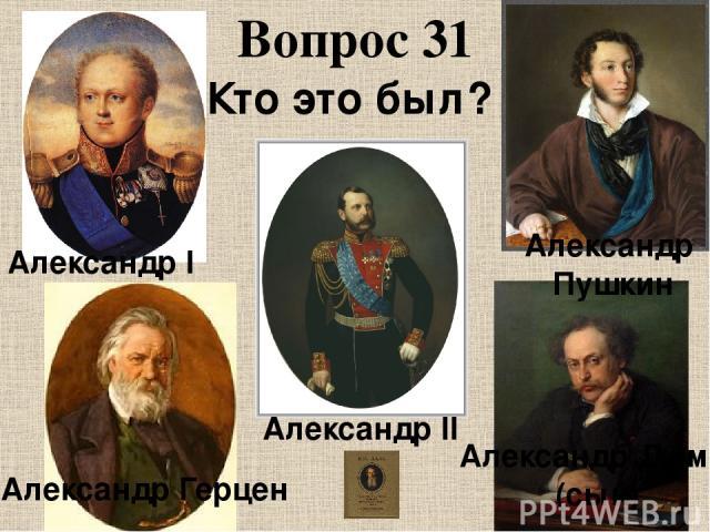 Вопрос 31 Кто это был? Александр I Александр II Александр Дюма (сын) Александр Герцен Александр Пушкин