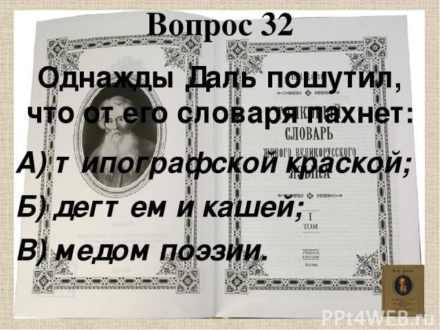 Вопрос 32 Однажды Даль пошутил, что от его словаря пахнет: А) типографской краской; Б) дегтем и кашей; В) медом поэзии.
