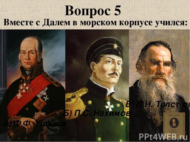 Вопрос 5 Вместе с Далем в морском корпусе учился: А) Ф.Ф. Ушаков Б) П.С. Нахимов В) Л.Н. Толстой