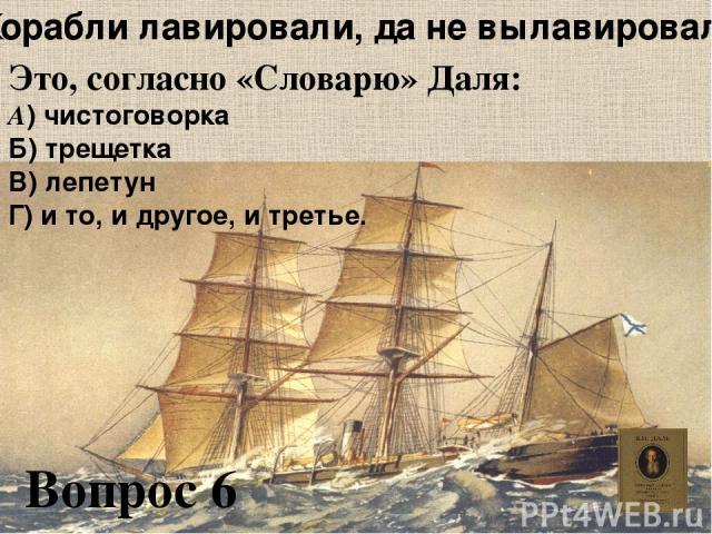 «Корабли лавировали, да не вылавировали» Это, согласно «Словарю» Даля: А) чистоговорка Б) трещетка В) лепетун Г) и то, и другое, и третье. Вопрос 6