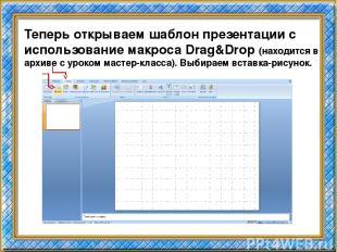 Теперь открываем шаблон презентации с использование макроса Drag&Drop (находится