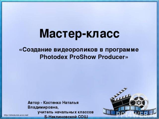 Мастер-класс «Создание видеороликов в программе Photodex ProShow Producer» Автор - Костенко Наталья Владимировна, учитель начальных классов Б-Неклиновской СОШ http://shkolurok.ucoz.net/