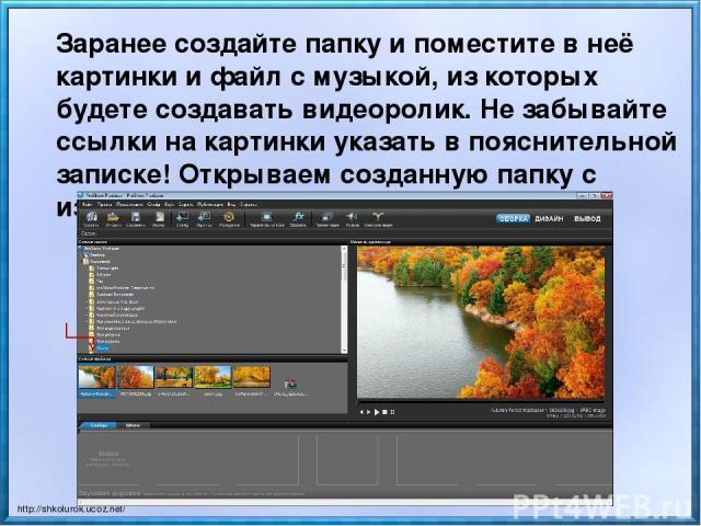 Заранее создайте папку и поместите в неё картинки и файл с музыкой, из которых будете создавать видеоролик. Не забывайте ссылки на картинки указать в пояснительной записке! Открываем созданную папку с изображениями. http://shkolurok.ucoz.net/