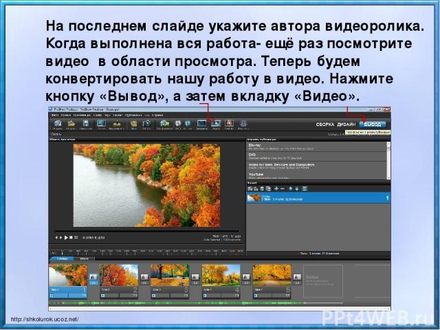 На последнем слайде укажите автора видеоролика. Когда выполнена вся работа- ещё раз посмотрите видео в области просмотра. Теперь будем конвертировать нашу работу в видео. Нажмите кнопку «Вывод», а затем вкладку «Видео». http://shkolurok.ucoz.net/