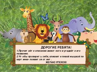ДОРОГИЕ РЕБЯТА! 1.Прочитайте описание животного и угадайте его название. 2.Чтобы